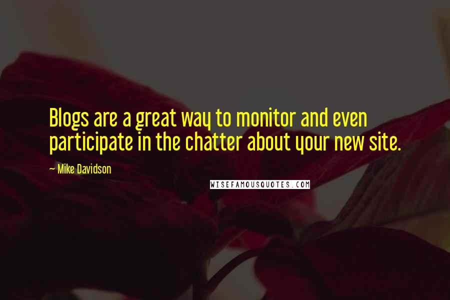 Mike Davidson quotes: Blogs are a great way to monitor and even participate in the chatter about your new site.