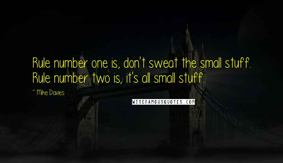 Mike Davies quotes: Rule number one is, don't sweat the small stuff. Rule number two is, it's all small stuff.