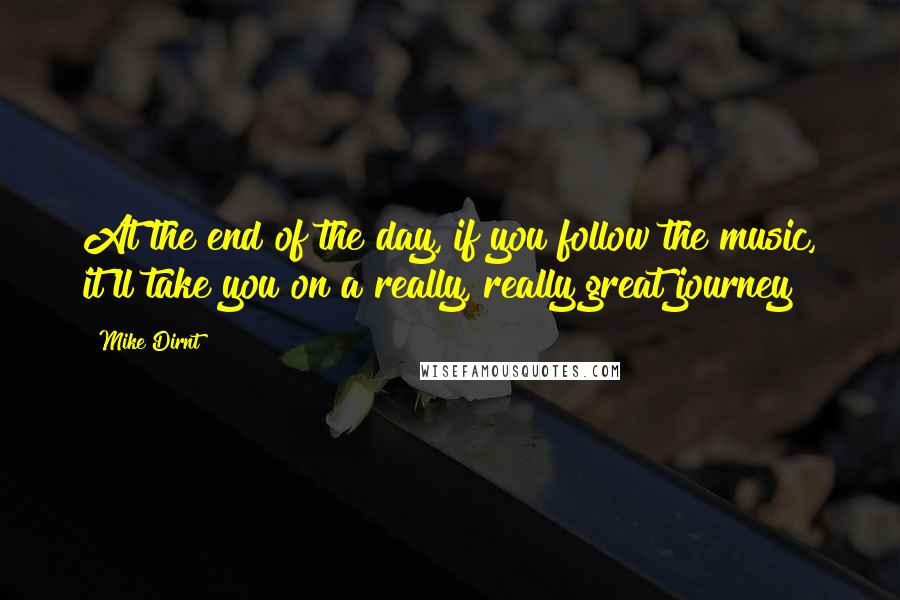 Mike Dirnt quotes: At the end of the day, if you follow the music, it'll take you on a really, really great journey