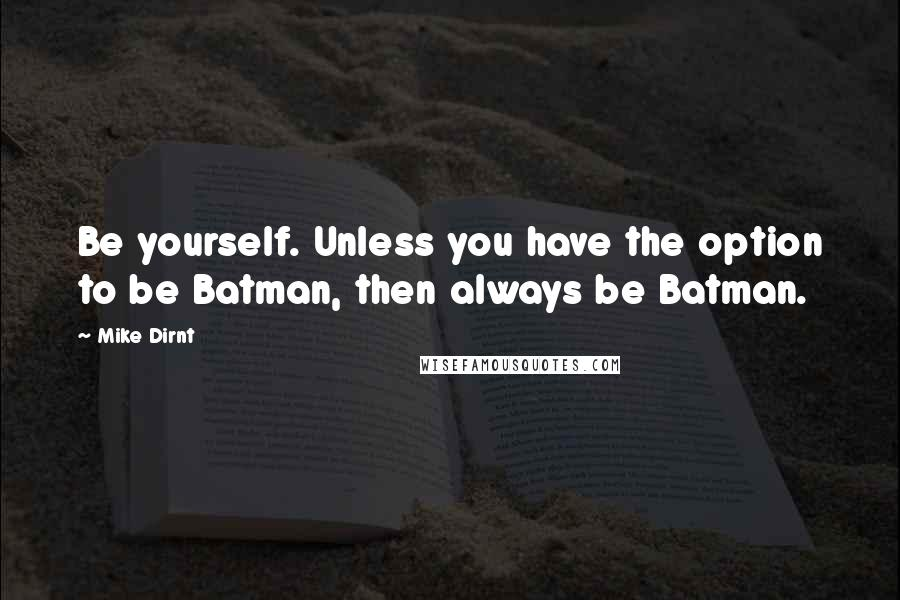 Mike Dirnt quotes: Be yourself. Unless you have the option to be Batman, then always be Batman.