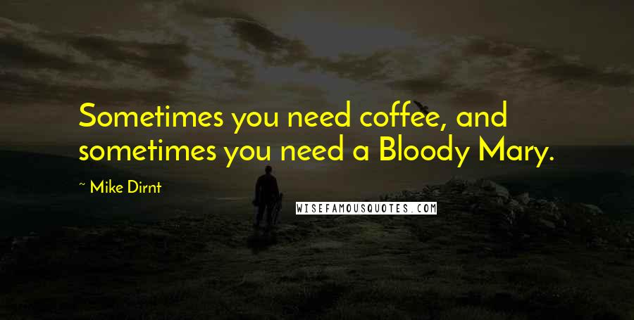 Mike Dirnt quotes: Sometimes you need coffee, and sometimes you need a Bloody Mary.
