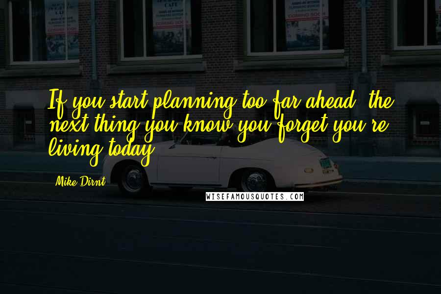 Mike Dirnt quotes: If you start planning too far ahead, the next thing you know you forget you're living today