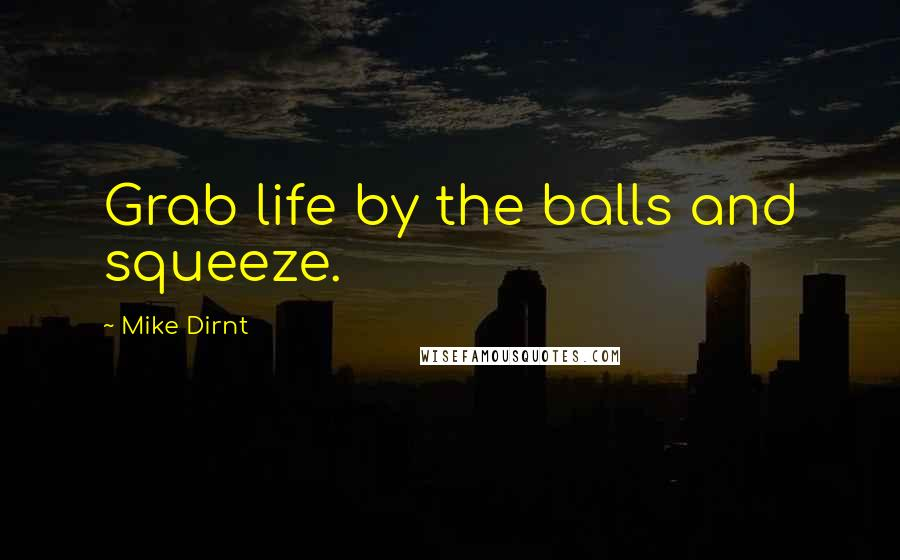 Mike Dirnt quotes: Grab life by the balls and squeeze.