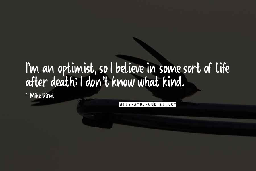 Mike Dirnt quotes: I'm an optimist, so I believe in some sort of life after death; I don't know what kind.
