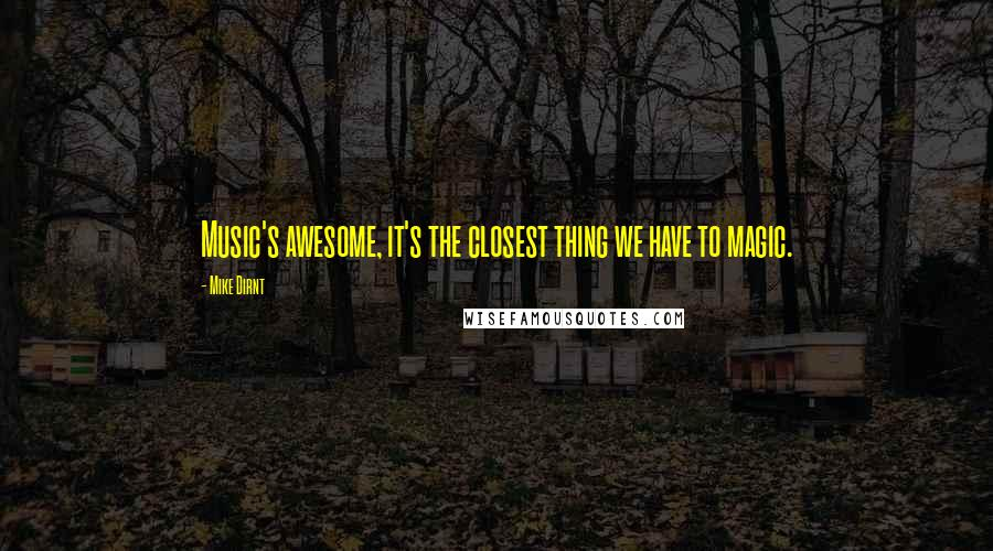 Mike Dirnt quotes: Music's awesome, it's the closest thing we have to magic.