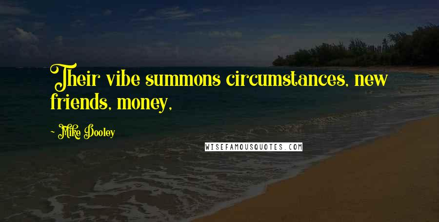 Mike Dooley quotes: Their vibe summons circumstances, new friends, money,