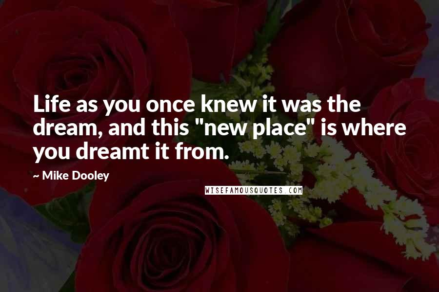 """Mike Dooley quotes: Life as you once knew it was the dream, and this """"new place"""" is where you dreamt it from."""