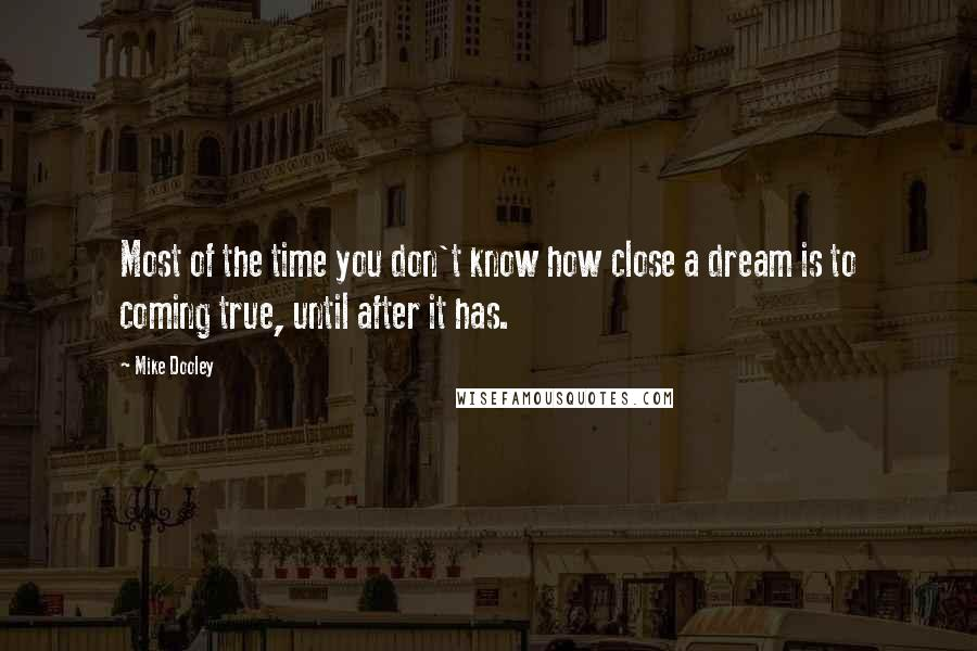 Mike Dooley quotes: Most of the time you don't know how close a dream is to coming true, until after it has.