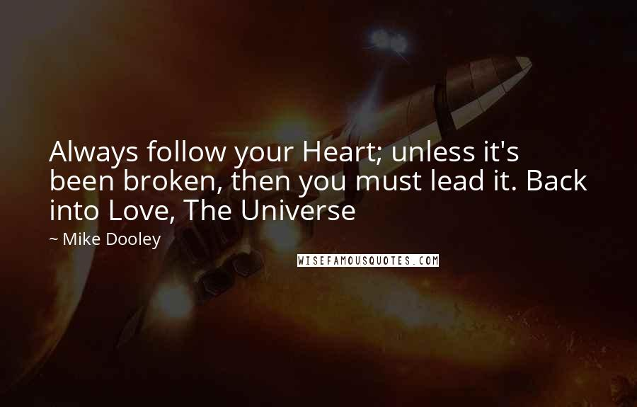 Mike Dooley quotes: Always follow your Heart; unless it's been broken, then you must lead it. Back into Love, The Universe
