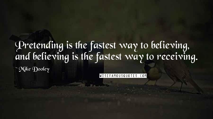 Mike Dooley quotes: Pretending is the fastest way to believing, and believing is the fastest way to receiving.