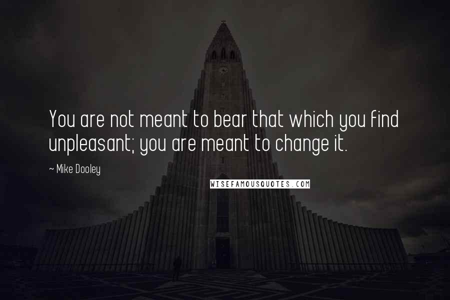 Mike Dooley quotes: You are not meant to bear that which you find unpleasant; you are meant to change it.