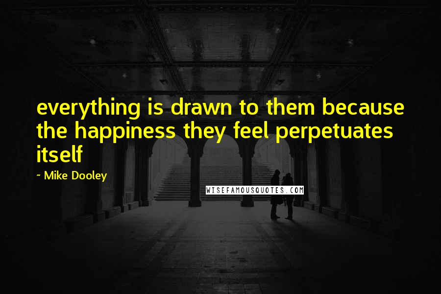 Mike Dooley quotes: everything is drawn to them because the happiness they feel perpetuates itself