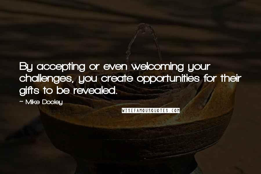 Mike Dooley quotes: By accepting or even welcoming your challenges, you create opportunities for their gifts to be revealed.