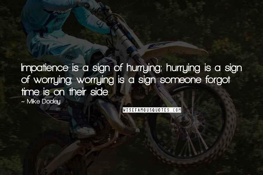 Mike Dooley quotes: Impatience is a sign of hurrying; hurrying is a sign of worrying; worrying is a sign someone forgot time is on their side.