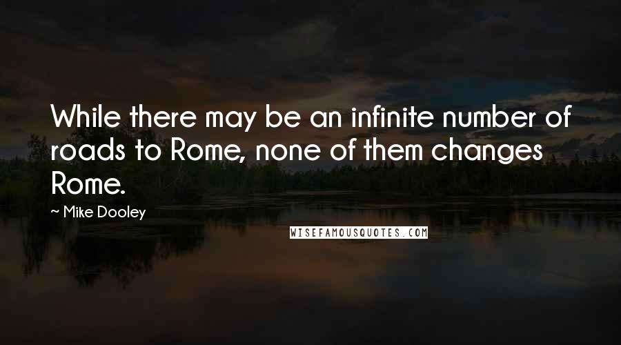 Mike Dooley quotes: While there may be an infinite number of roads to Rome, none of them changes Rome.