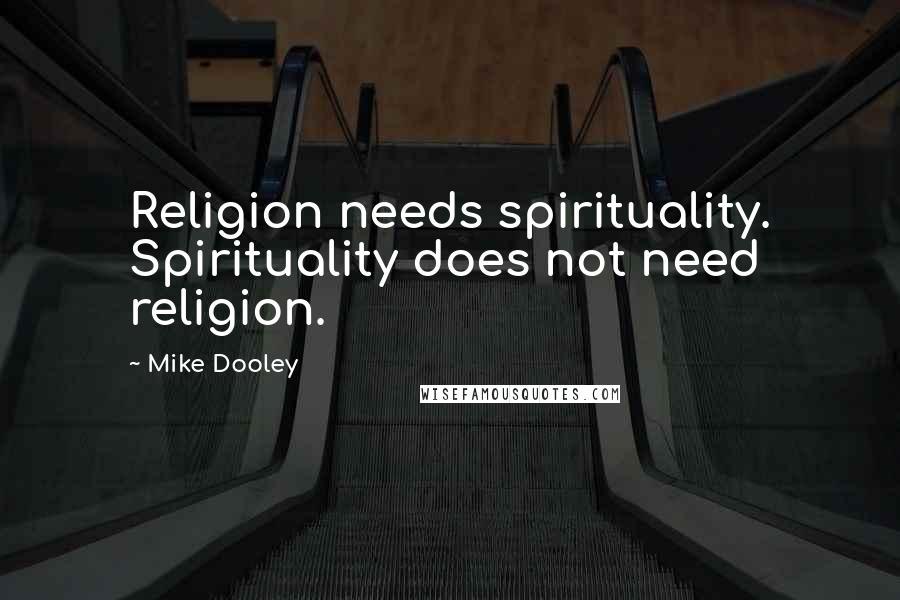 Mike Dooley quotes: Religion needs spirituality. Spirituality does not need religion.