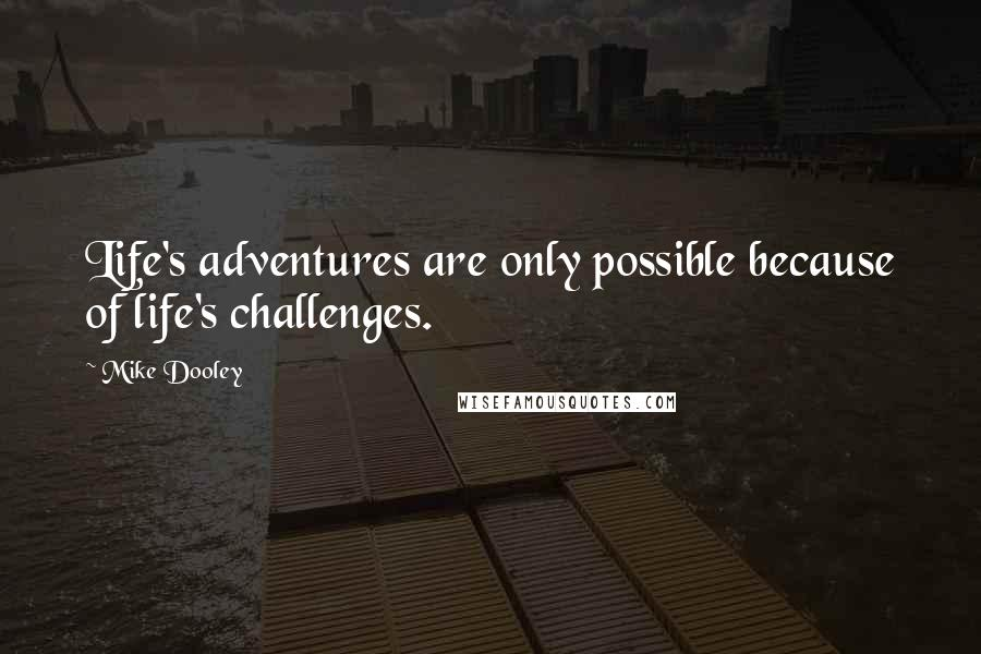 Mike Dooley quotes: Life's adventures are only possible because of life's challenges.