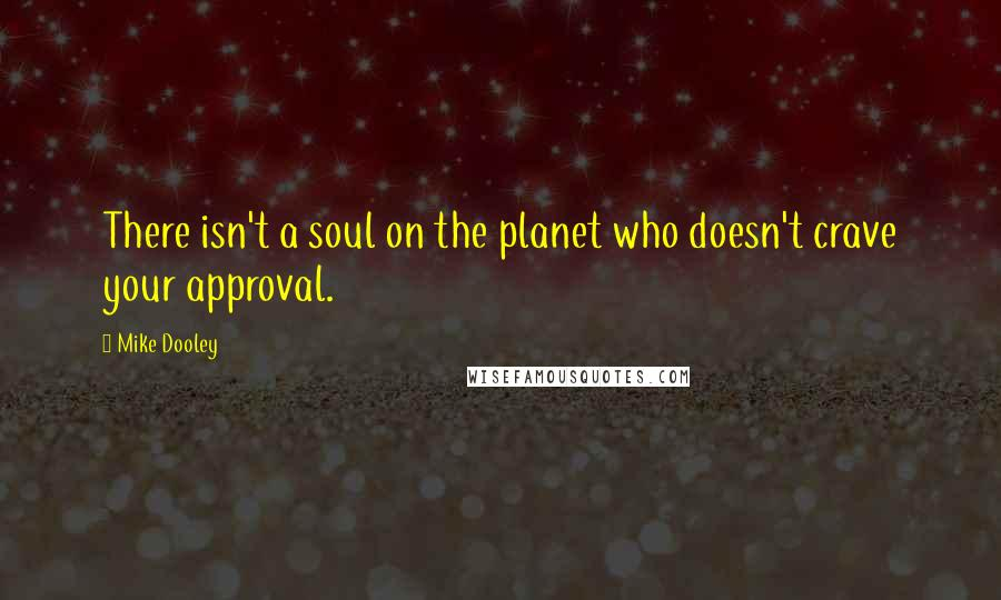 Mike Dooley quotes: There isn't a soul on the planet who doesn't crave your approval.