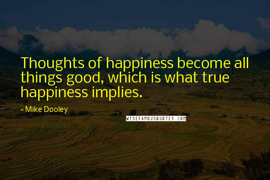 Mike Dooley quotes: Thoughts of happiness become all things good, which is what true happiness implies.