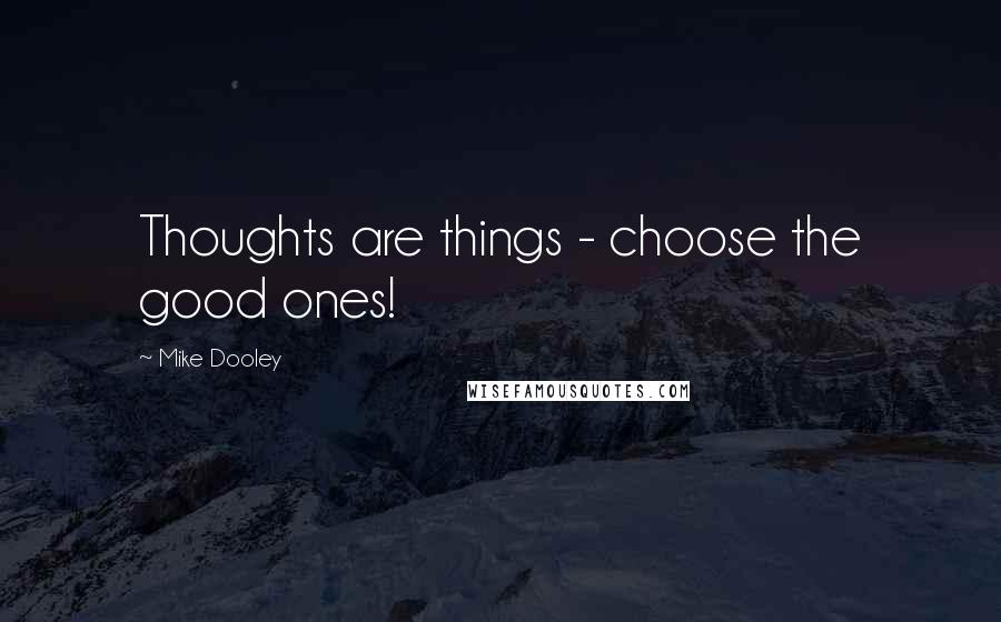Mike Dooley quotes: Thoughts are things - choose the good ones!