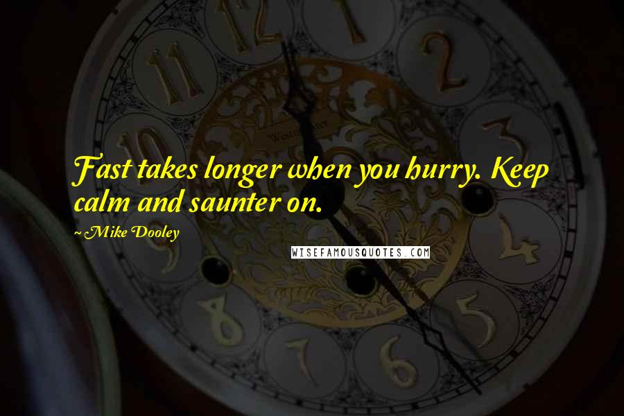 Mike Dooley quotes: Fast takes longer when you hurry. Keep calm and saunter on.