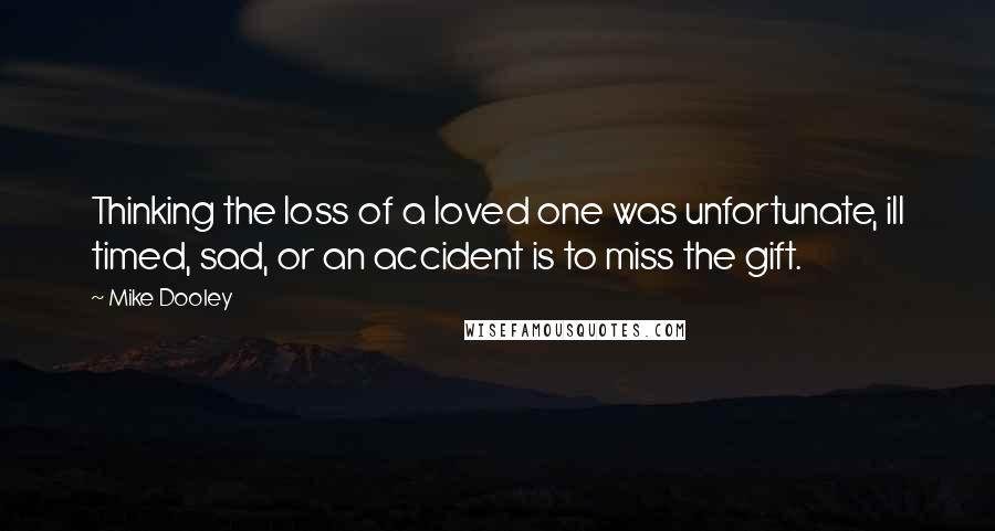 Mike Dooley quotes: Thinking the loss of a loved one was unfortunate, ill timed, sad, or an accident is to miss the gift.