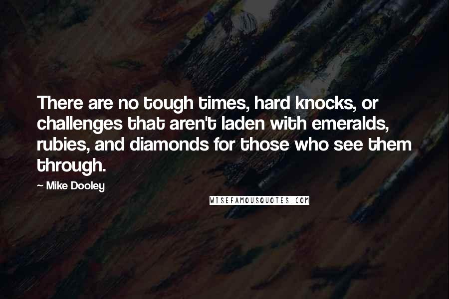 Mike Dooley quotes: There are no tough times, hard knocks, or challenges that aren't laden with emeralds, rubies, and diamonds for those who see them through.
