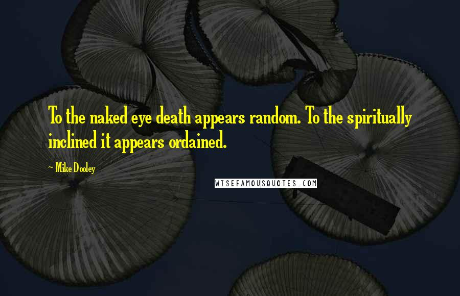 Mike Dooley quotes: To the naked eye death appears random. To the spiritually inclined it appears ordained.