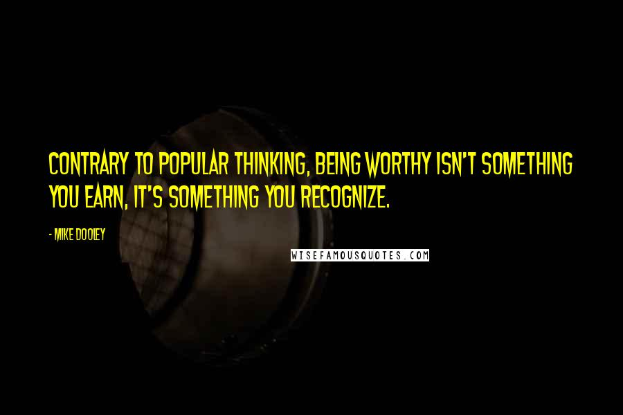 Mike Dooley quotes: Contrary to popular thinking, being worthy isn't something you earn, it's something you recognize.