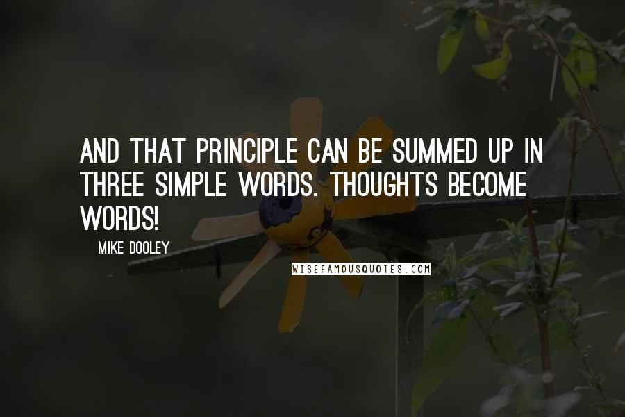 Mike Dooley quotes: And that principle can be summed up in three simple words. Thoughts become words!
