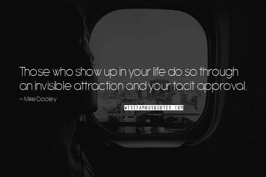 Mike Dooley quotes: Those who show up in your life do so through an invisible attraction and your tacit approval.