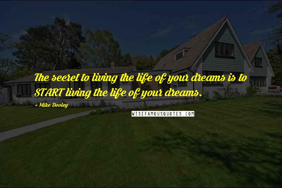 Mike Dooley quotes: The secret to living the life of your dreams is to START living the life of your dreams.