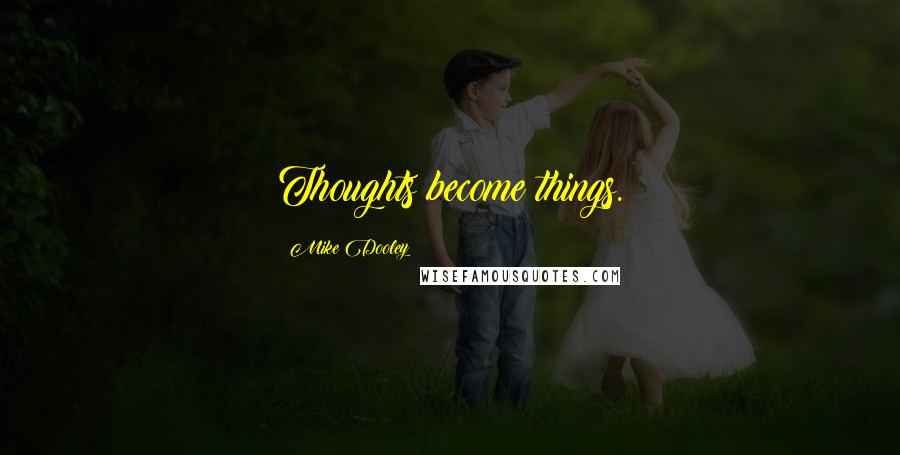 Mike Dooley quotes: Thoughts become things.