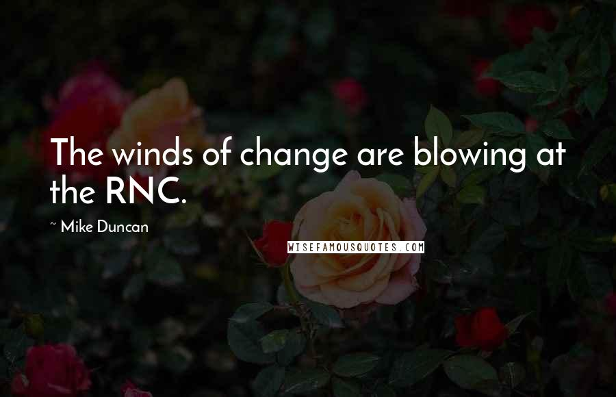 Mike Duncan quotes: The winds of change are blowing at the RNC.