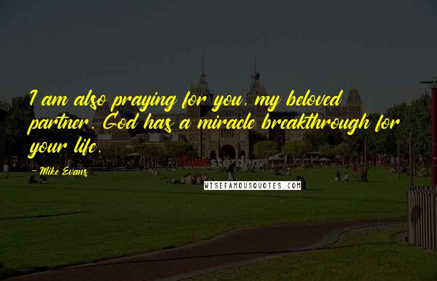 Mike Evans quotes: I am also praying for you, my beloved partner. God has a miracle breakthrough for your life.