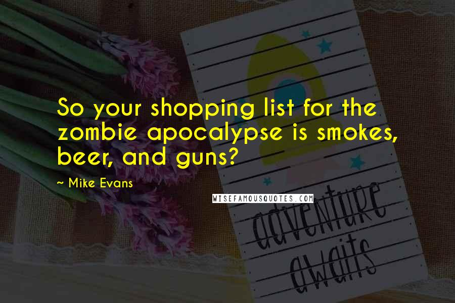 Mike Evans quotes: So your shopping list for the zombie apocalypse is smokes, beer, and guns?