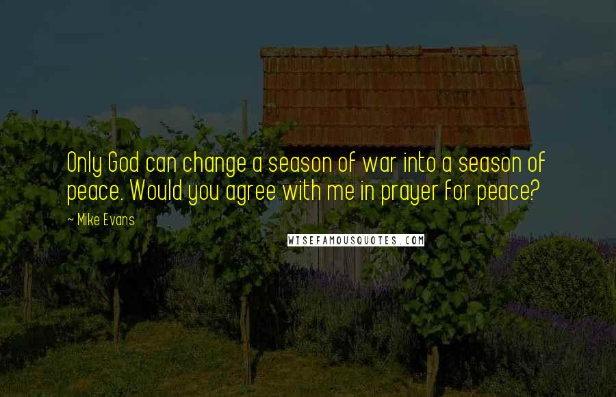 Mike Evans quotes: Only God can change a season of war into a season of peace. Would you agree with me in prayer for peace?