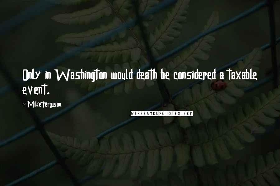 Mike Ferguson quotes: Only in Washington would death be considered a taxable event.