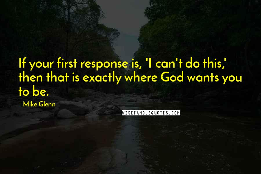 Mike Glenn quotes: If your first response is, 'I can't do this,' then that is exactly where God wants you to be.