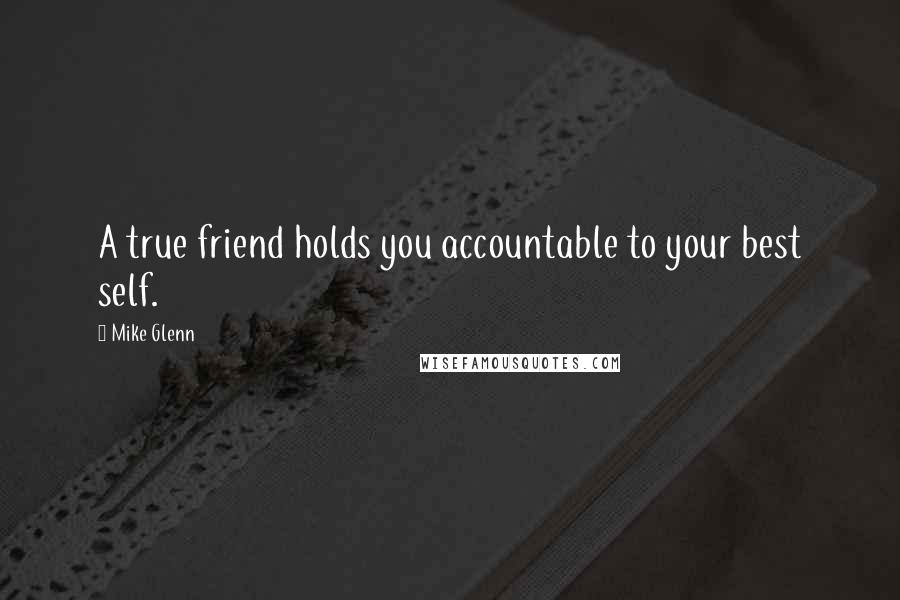 Mike Glenn quotes: A true friend holds you accountable to your best self.