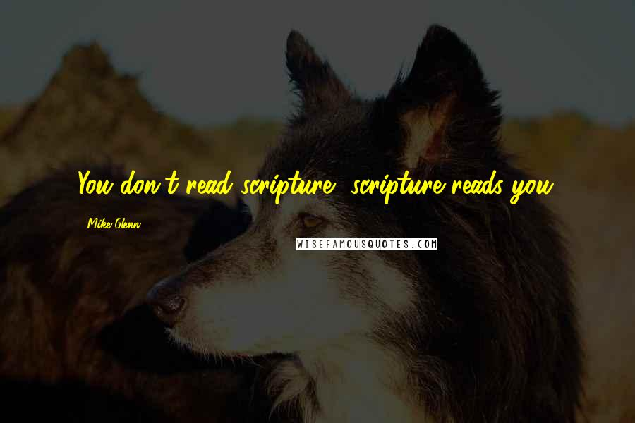 Mike Glenn quotes: You don't read scripture, scripture reads you.