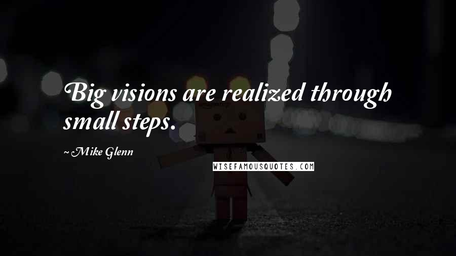 Mike Glenn quotes: Big visions are realized through small steps.