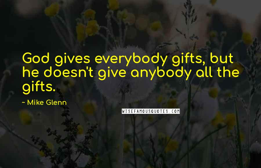 Mike Glenn quotes: God gives everybody gifts, but he doesn't give anybody all the gifts.