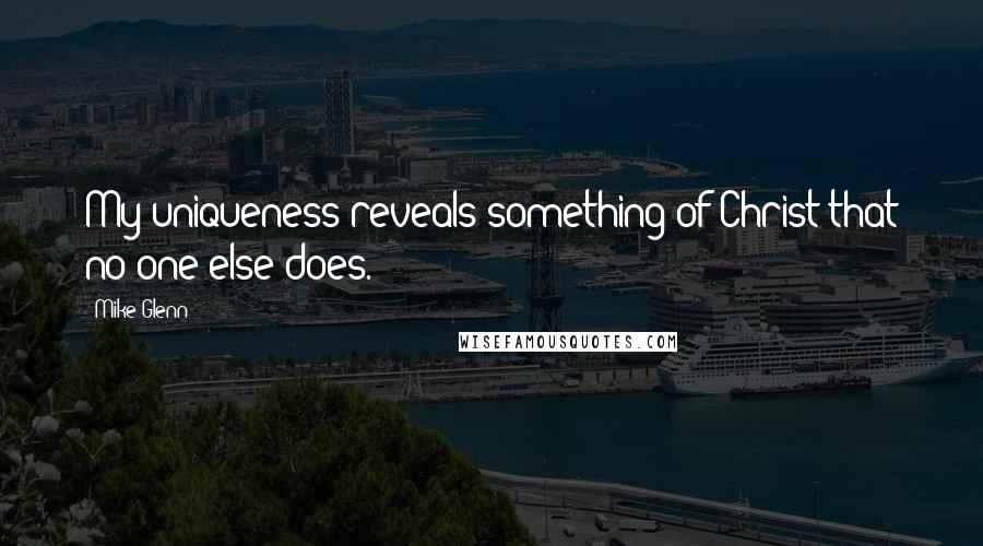 Mike Glenn quotes: My uniqueness reveals something of Christ that no one else does.