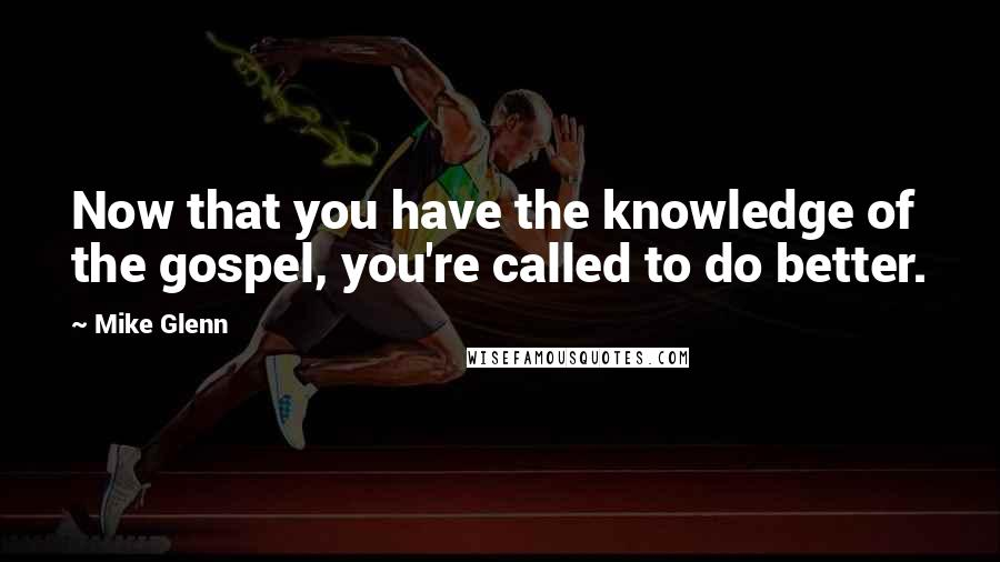 Mike Glenn quotes: Now that you have the knowledge of the gospel, you're called to do better.