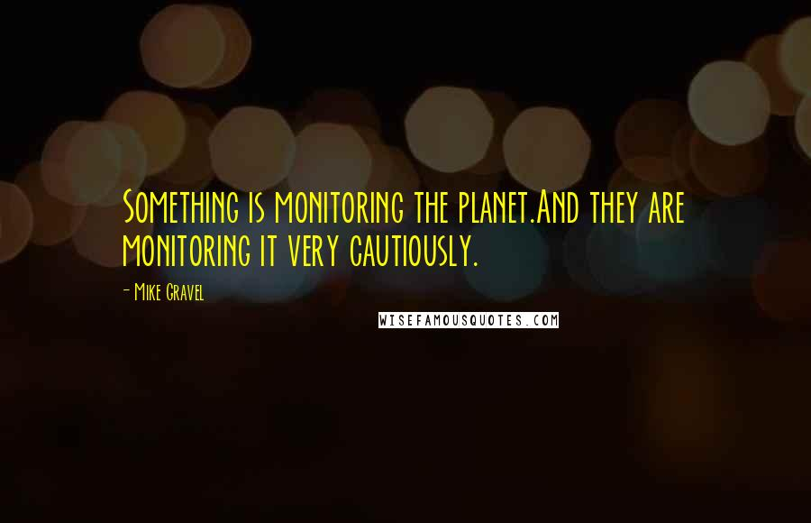 Mike Gravel quotes: Something is monitoring the planet.And they are monitoring it very cautiously.