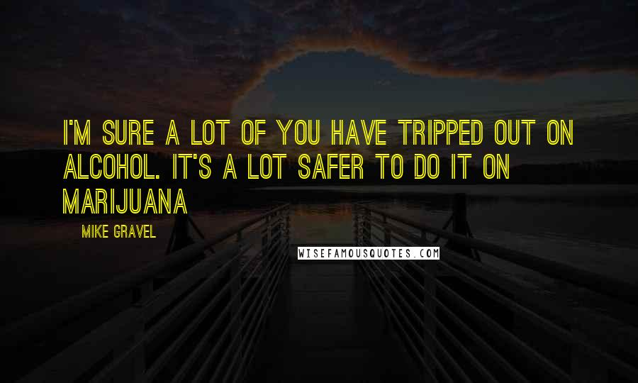 Mike Gravel quotes: I'm sure a lot of you have tripped out on alcohol. It's a lot safer to do it on marijuana
