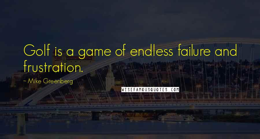 Mike Greenberg quotes: Golf is a game of endless failure and frustration.