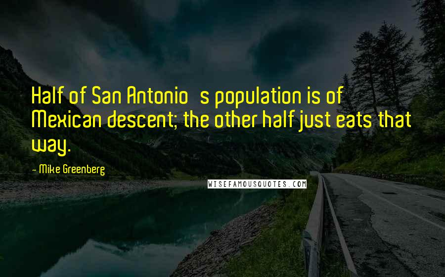 Mike Greenberg quotes: Half of San Antonio's population is of Mexican descent; the other half just eats that way.