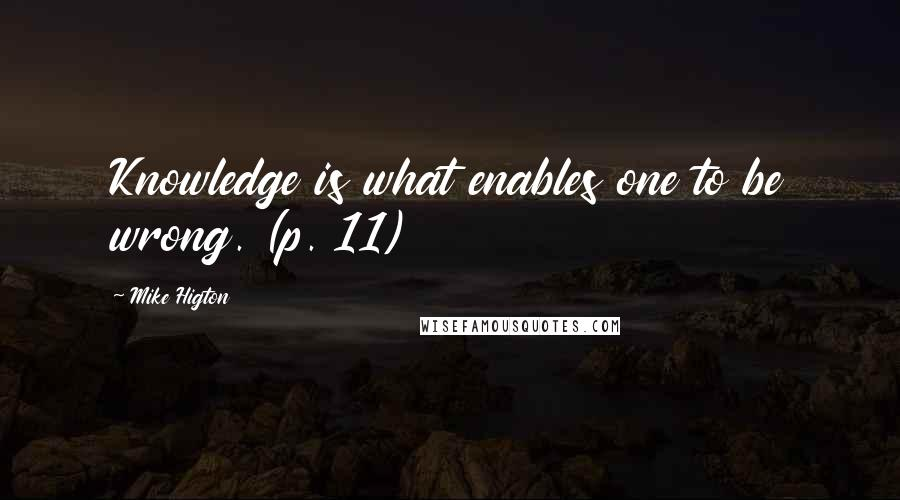 Mike Higton quotes: Knowledge is what enables one to be wrong. (p. 11)